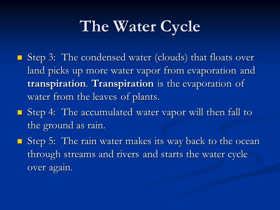 The Water Cycle Step 3: The condensed water (clouds) that floats over land picks up more water vapor from evaporation and transpiration.