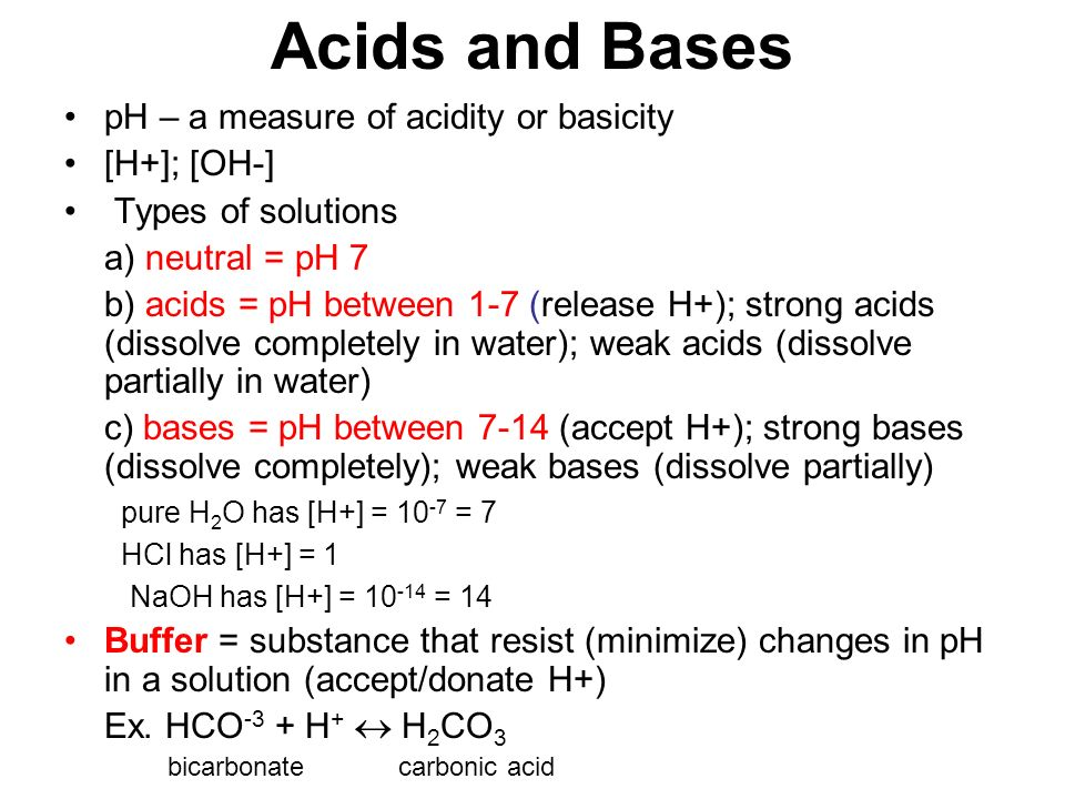 Acids and Bases pH – a measure of acidity or basicity [H+]; [OH-] Types of solutions a) neutral = pH 7 b) acids = pH between 1-7 (release H+); strong acids (dissolve completely in water); weak acids (dissolve partially in water) c) bases = pH between 7-14 (accept H+); strong bases (dissolve completely); weak bases (dissolve partially) pure H 2 O has [H+] = = 7 HCl has [H+] = 1 NaOH has [H+] = = 14 Buffer = substance that resist (minimize) changes in pH in a solution (accept/donate H+) Ex.