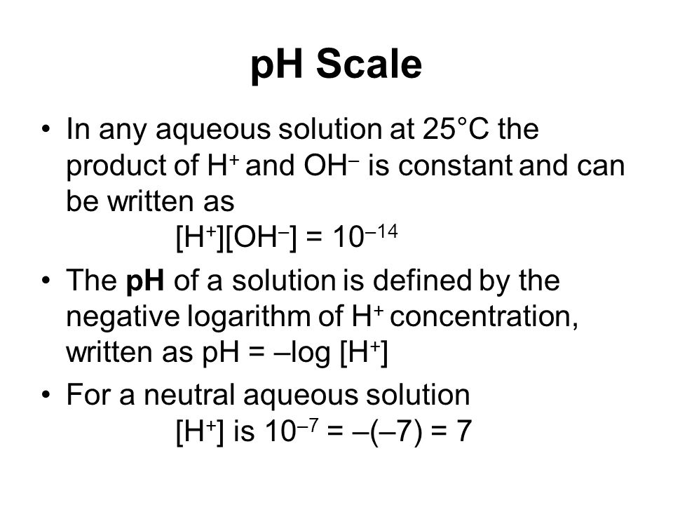 pH Scale In any aqueous solution at 25°C the product of H + and OH – is constant and can be written as [H + ][OH – ] = 10 –14 The pH of a solution is defined by the negative logarithm of H + concentration, written as pH = –log [H + ] For a neutral aqueous solution [H + ] is 10 –7 = –(–7) = 7