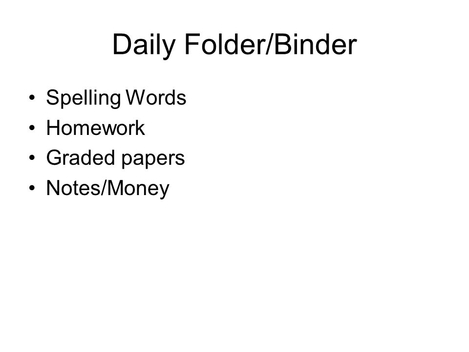 Daily Folder/Binder Spelling Words Homework Graded papers Notes/Money