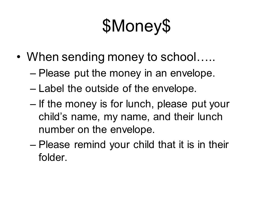$Money$ When sending money to school….. –Please put the money in an envelope.