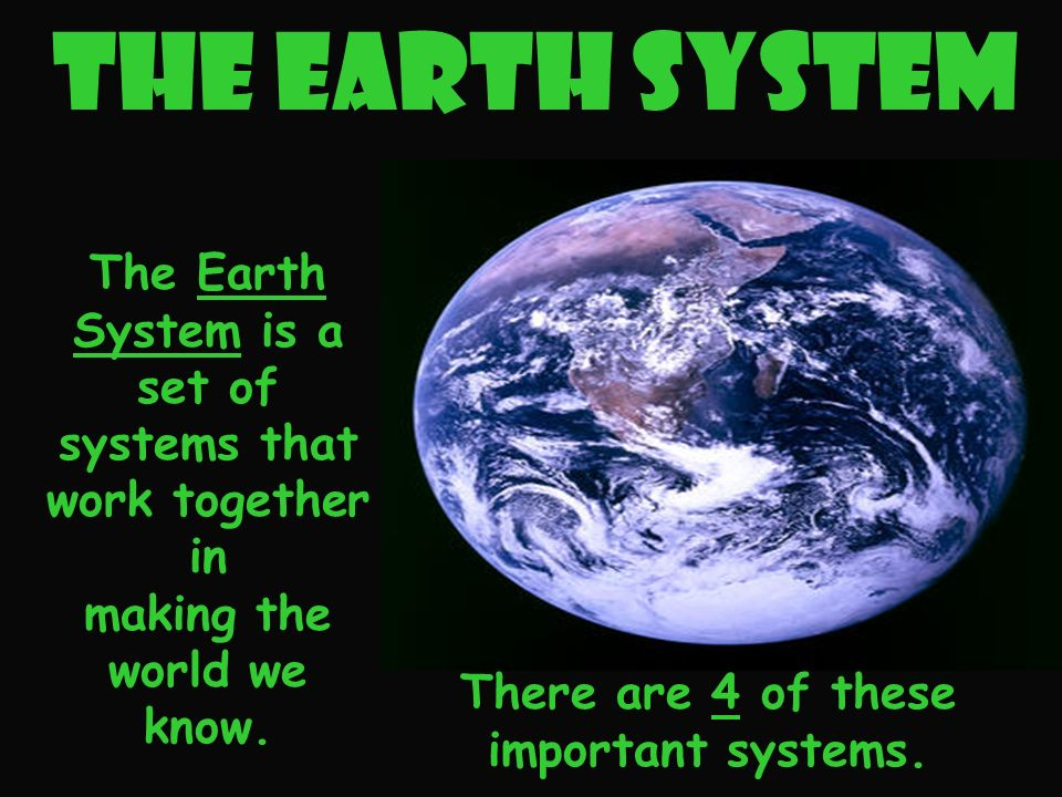 The Earth System There are 4 of these important systems.