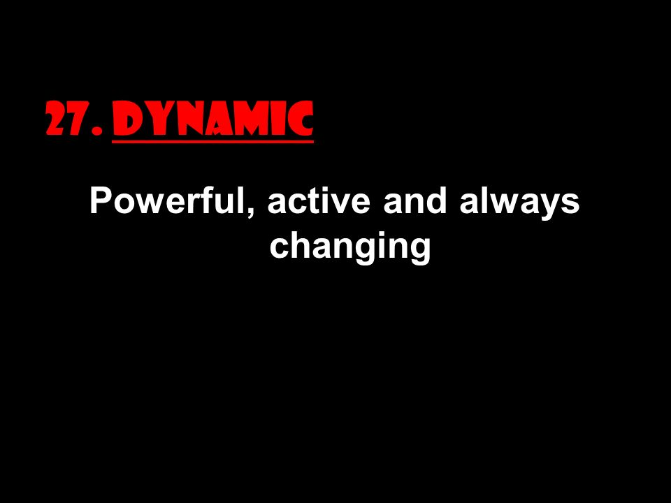 27. DYNAMIC Powerful, active and always changing