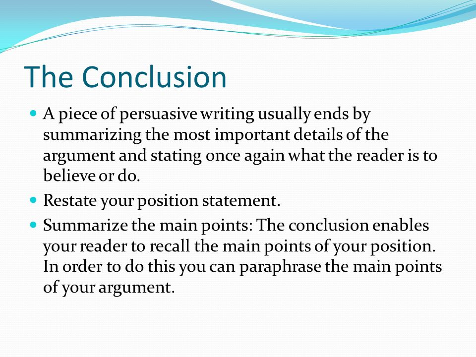 The Conclusion A piece of persuasive writing usually ends by summarizing the most important details of the argument and stating once again what the reader is to believe or do.