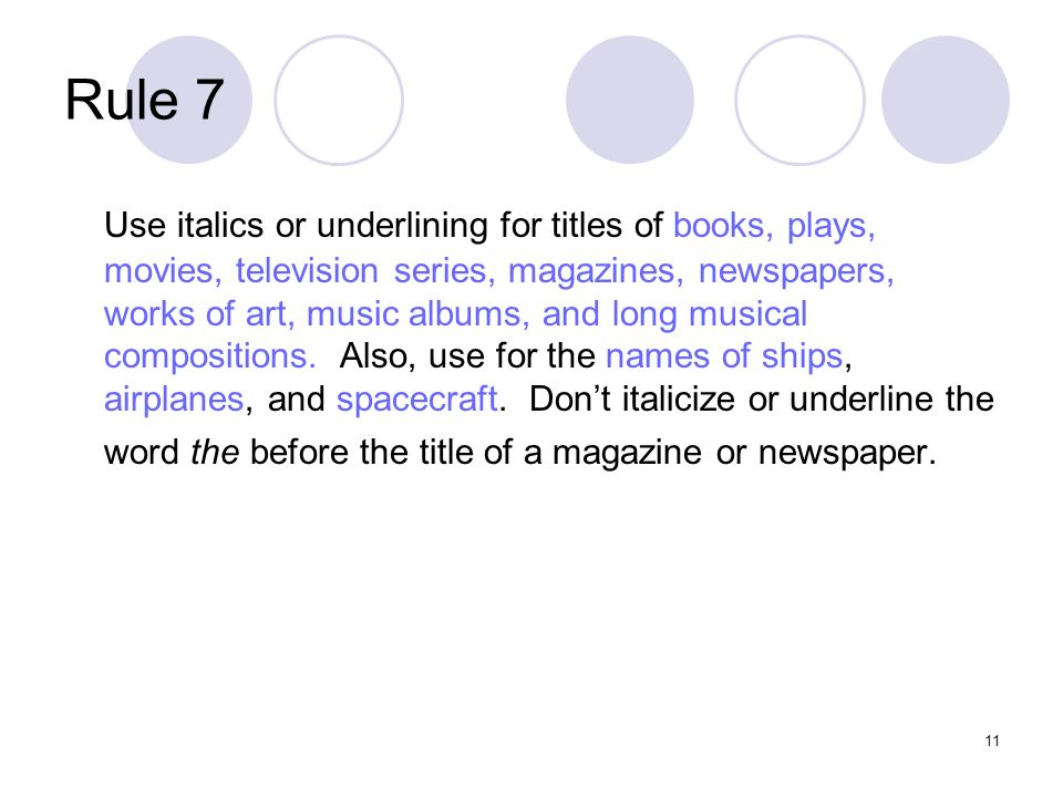 11 Rule 7 Use italics or underlining for titles of books, plays, movies, television series, magazines, newspapers, works of art, music albums, and long musical compositions.