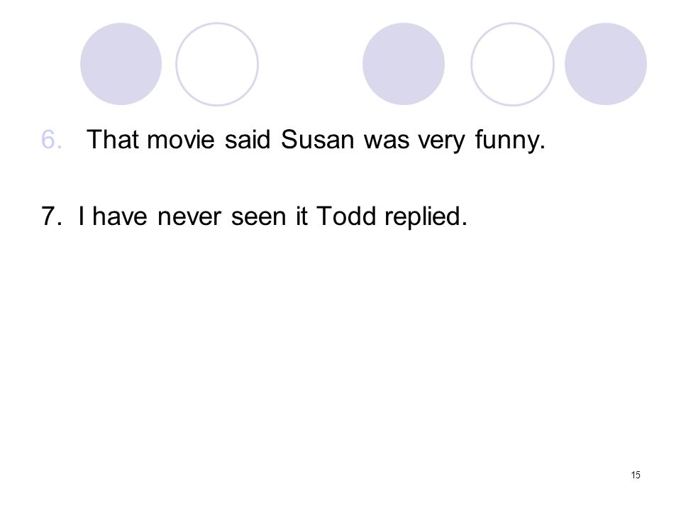 15 6.That movie said Susan was very funny. 7. I have never seen it Todd replied.