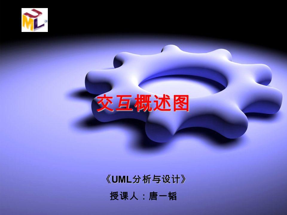 《 UML 分析与设计》 交互概述图 授课人:唐一韬