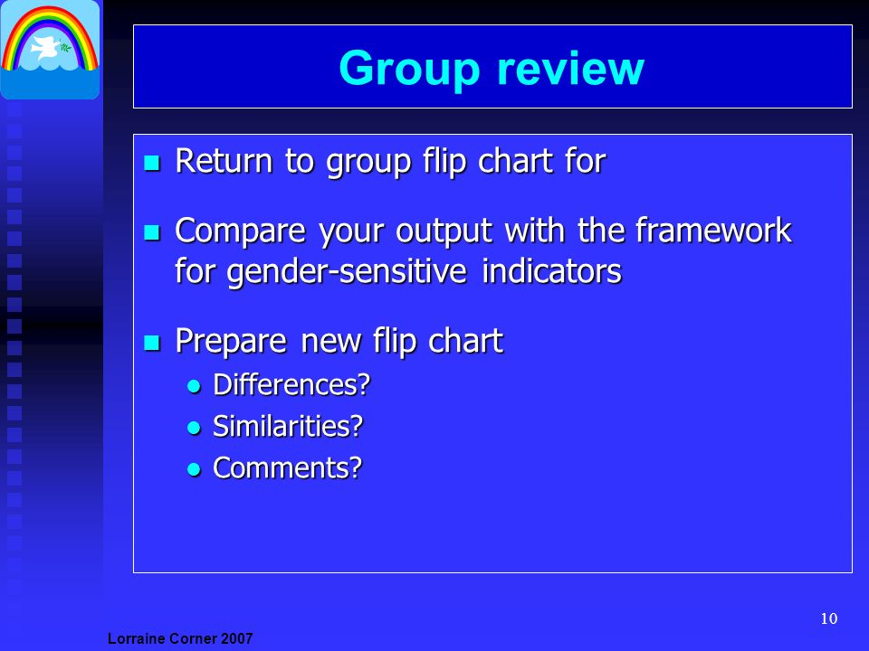 Lorraine Corner Group review n Return to group flip chart for n Compare your output with the framework for gender-sensitive indicators n Prepare new flip chart l Differences.
