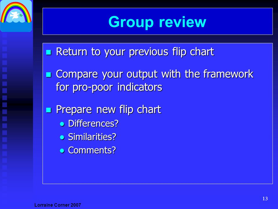 Lorraine Corner Group review n Return to your previous flip chart n Compare your output with the framework for pro-poor indicators n Prepare new flip chart l Differences.