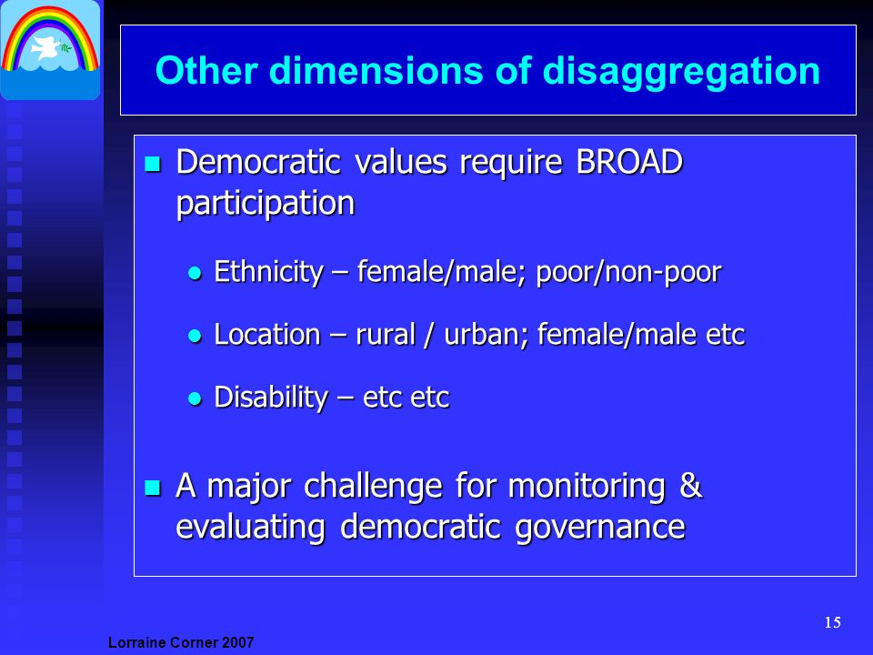 Lorraine Corner Other dimensions of disaggregation n Democratic values require BROAD participation l Ethnicity – female/male; poor/non-poor l Location – rural / urban; female/male etc l Disability – etc etc n A major challenge for monitoring & evaluating democratic governance