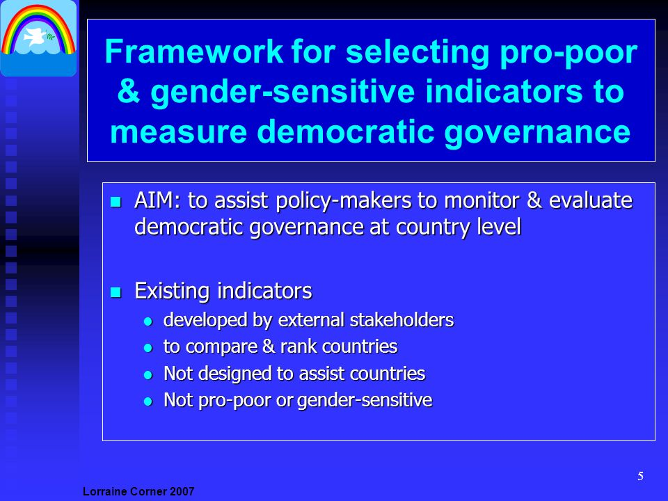 Lorraine Corner Framework for selecting pro-poor & gender-sensitive indicators to measure democratic governance n AIM: to assist policy-makers to monitor & evaluate democratic governance at country level n Existing indicators l developed by external stakeholders l to compare & rank countries l Not designed to assist countries l Not pro-poor or gender-sensitive