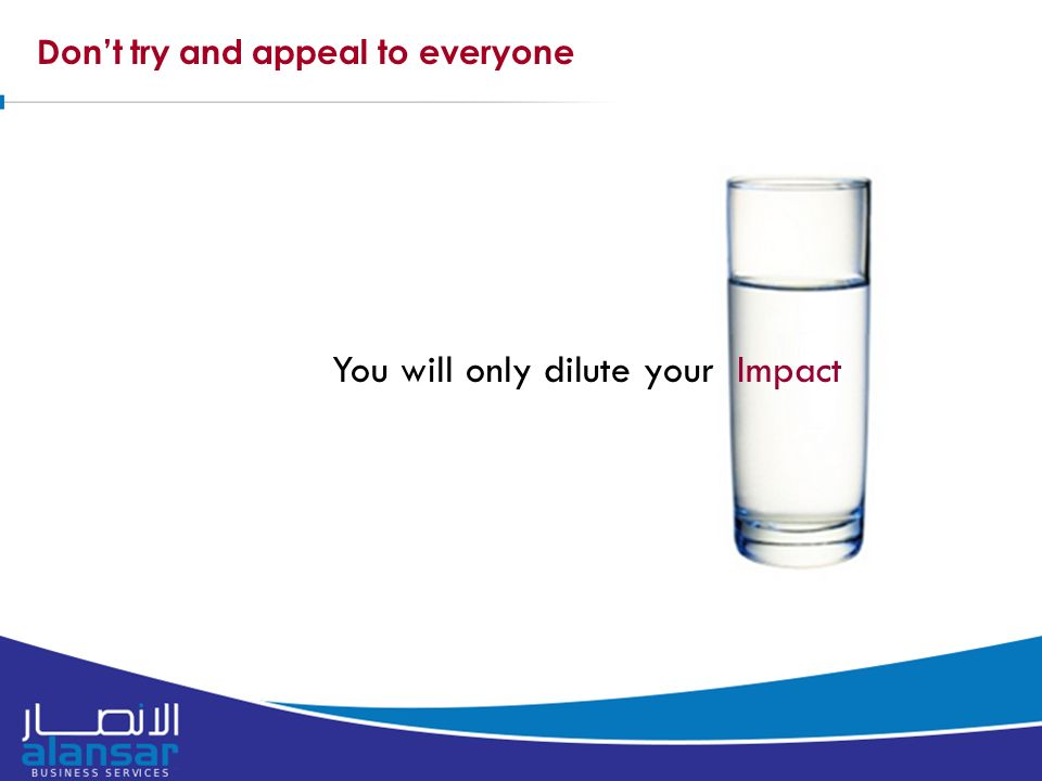 Don't try and appeal to everyone You will only dilute your Impact