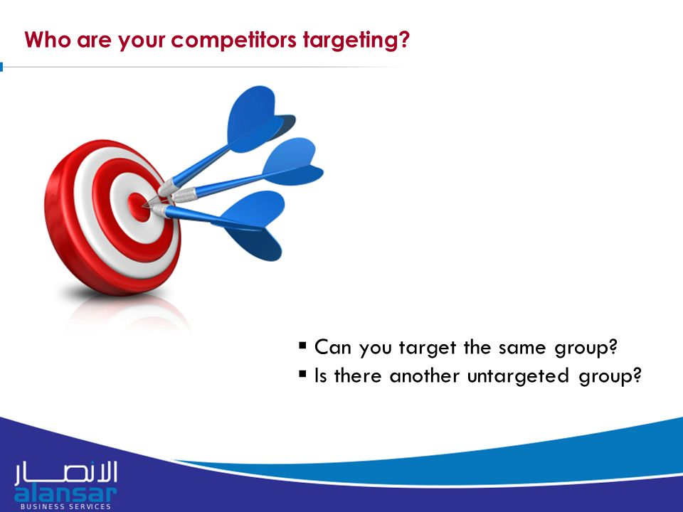 Who are your competitors targeting.  Can you target the same group.