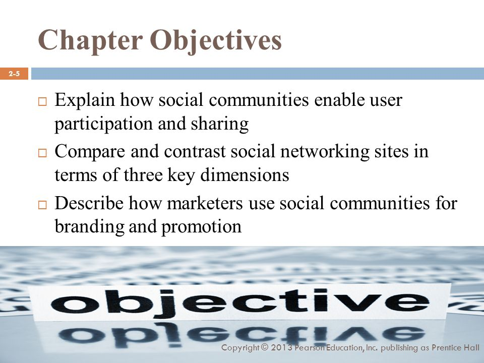 Chapter Objectives  Explain how social communities enable user participation and sharing  Compare and contrast social networking sites in terms of three key dimensions  Describe how marketers use social communities for branding and promotion Copyright © 2013 Pearson Education, Inc.