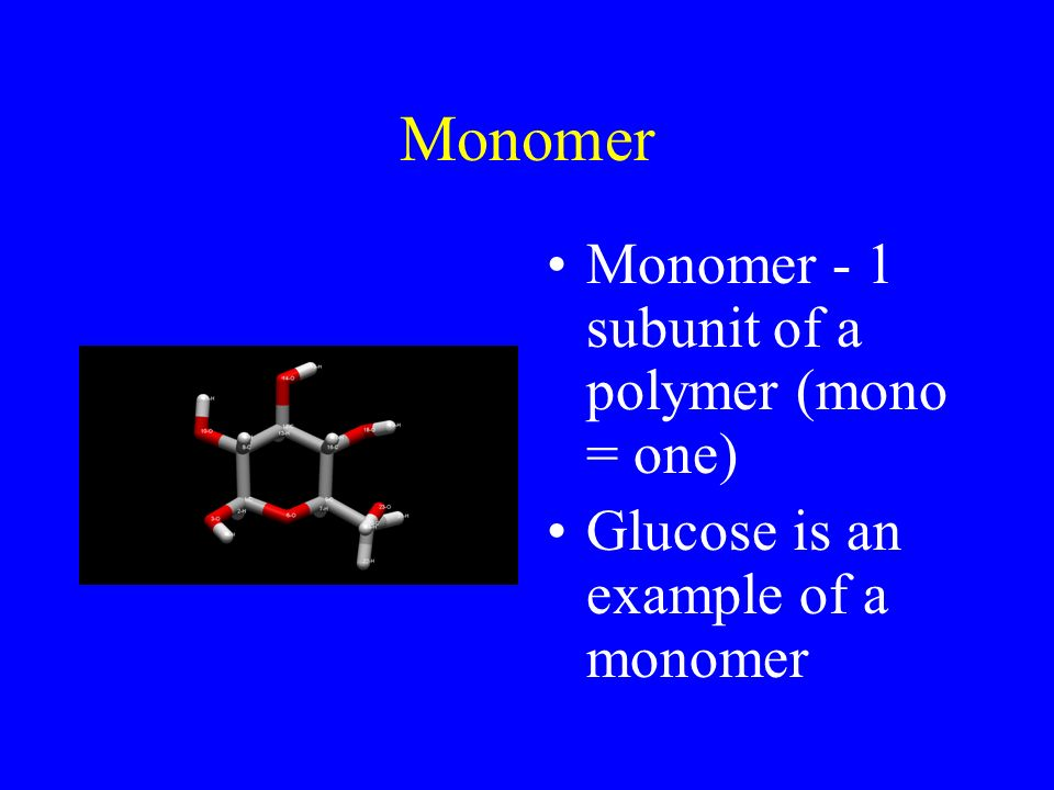 Monomer Monomer - 1 subunit of a polymer (mono = one) Glucose is an example of a monomer