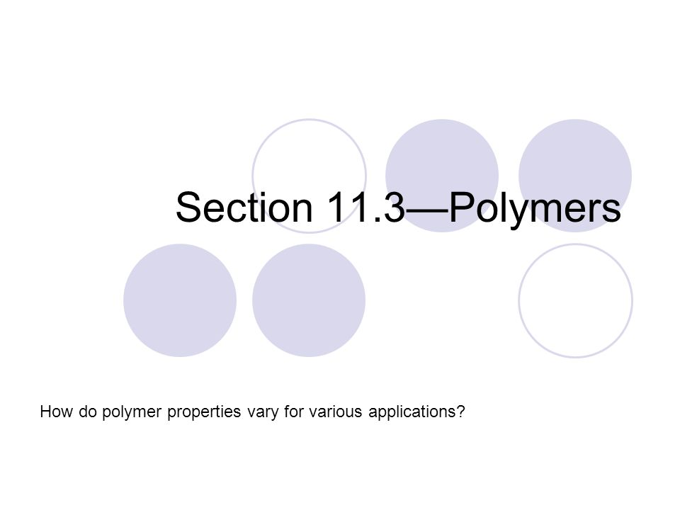 Section 11.3—Polymers How do polymer properties vary for various applications