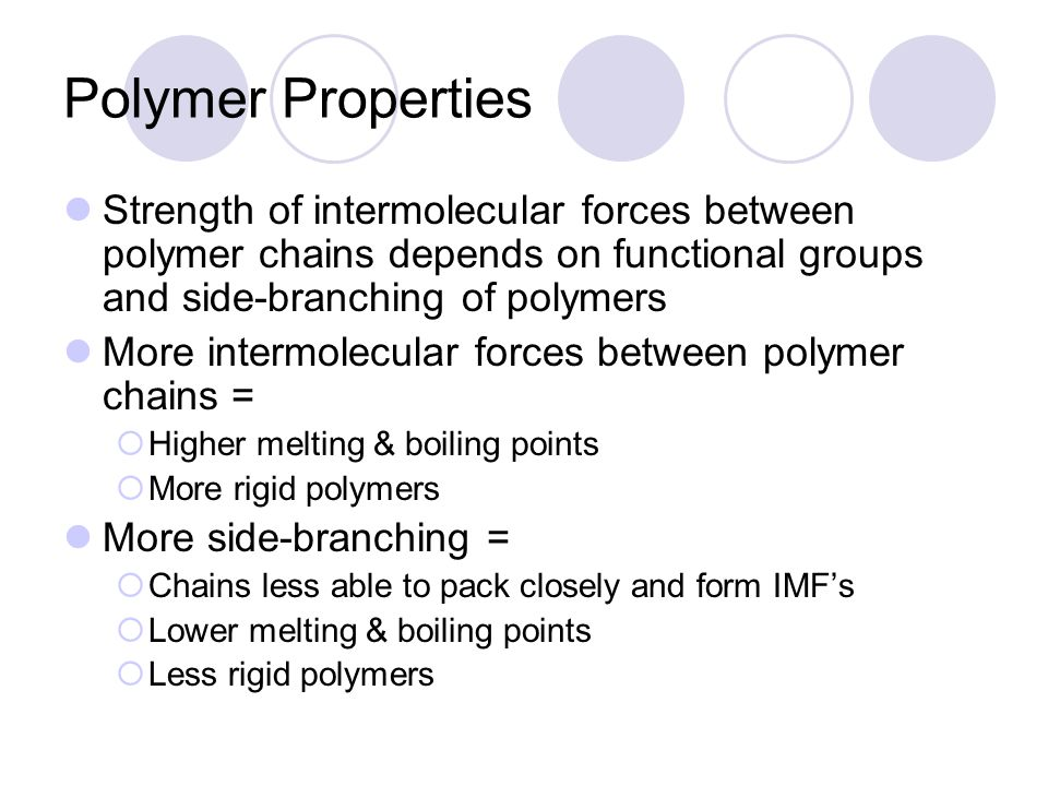 Polymer Properties Strength of intermolecular forces between polymer chains depends on functional groups and side-branching of polymers More intermolecular forces between polymer chains =  Higher melting & boiling points  More rigid polymers More side-branching =  Chains less able to pack closely and form IMF's  Lower melting & boiling points  Less rigid polymers