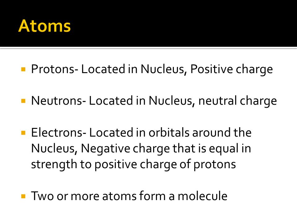  Protons- Located in Nucleus, Positive charge  Neutrons- Located in Nucleus, neutral charge  Electrons- Located in orbitals around the Nucleus, Negative charge that is equal in strength to positive charge of protons  Two or more atoms form a molecule