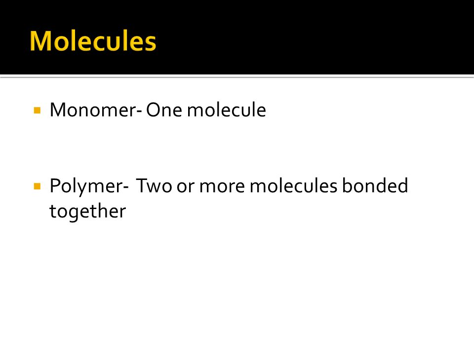  Monomer- One molecule  Polymer- Two or more molecules bonded together