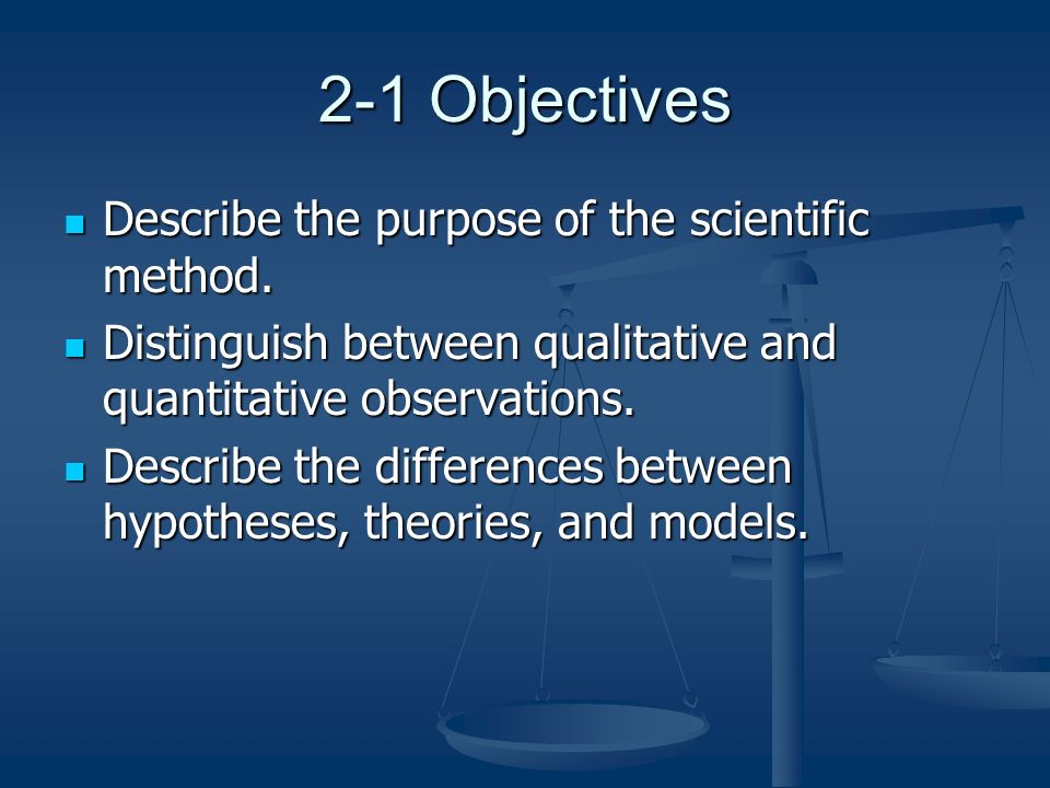 2-1 Objectives Describe the purpose of the scientific method.