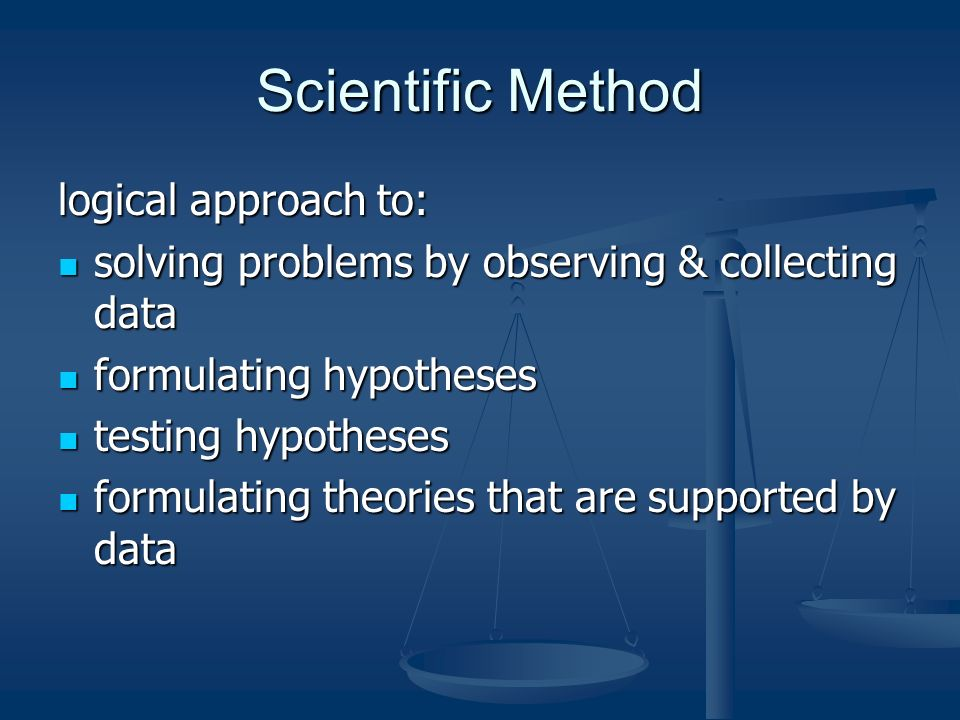 Scientific Method logical approach to: solving problems by observing & collecting data solving problems by observing & collecting data formulating hypotheses formulating hypotheses testing hypotheses testing hypotheses formulating theories that are supported by data formulating theories that are supported by data