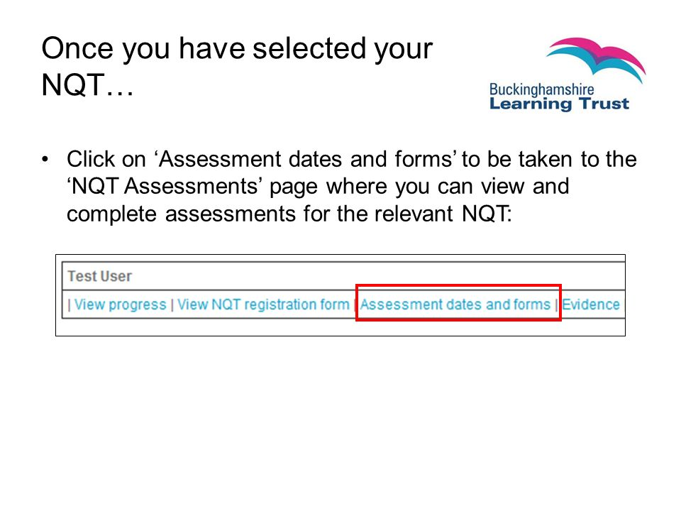 Once you have selected your NQT… Click on 'Assessment dates and forms' to be taken to the 'NQT Assessments' page where you can view and complete assessments for the relevant NQT: