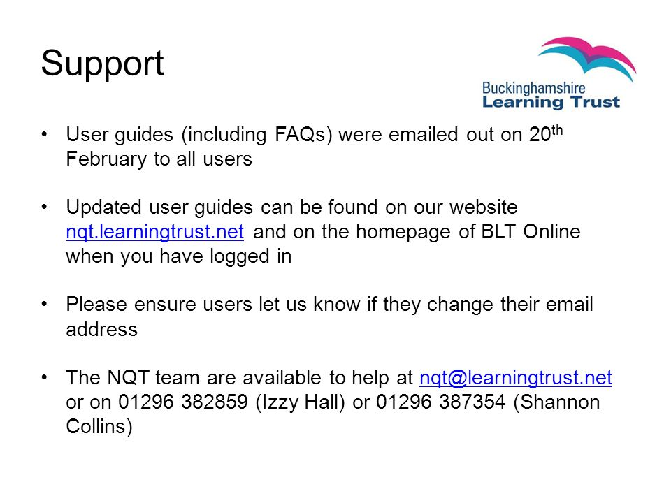 User guides (including FAQs) were  ed out on 20 th February to all users Updated user guides can be found on our website nqt.learningtrust.net and on the homepage of BLT Online when you have logged in nqt.learningtrust.net Please ensure users let us know if they change their  address The NQT team are available to help at or on (Izzy Hall) or (Shannon