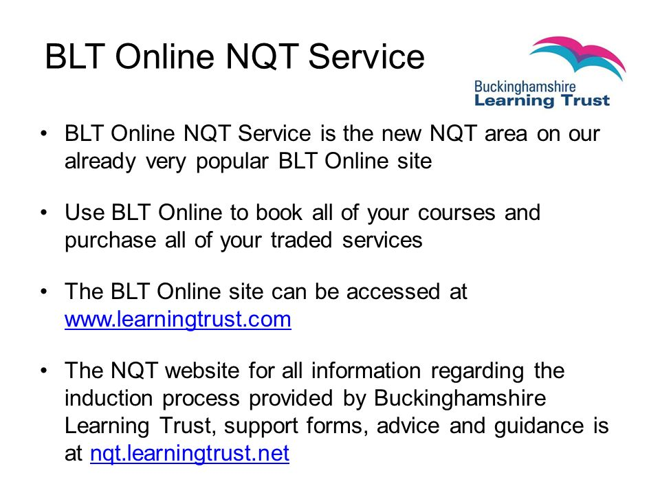 BLT Online NQT Service BLT Online NQT Service is the new NQT area on our already very popular BLT Online site Use BLT Online to book all of your courses and purchase all of your traded services The BLT Online site can be accessed at     The NQT website for all information regarding the induction process provided by Buckinghamshire Learning Trust, support forms, advice and guidance is at nqt.learningtrust.netnqt.learningtrust.net
