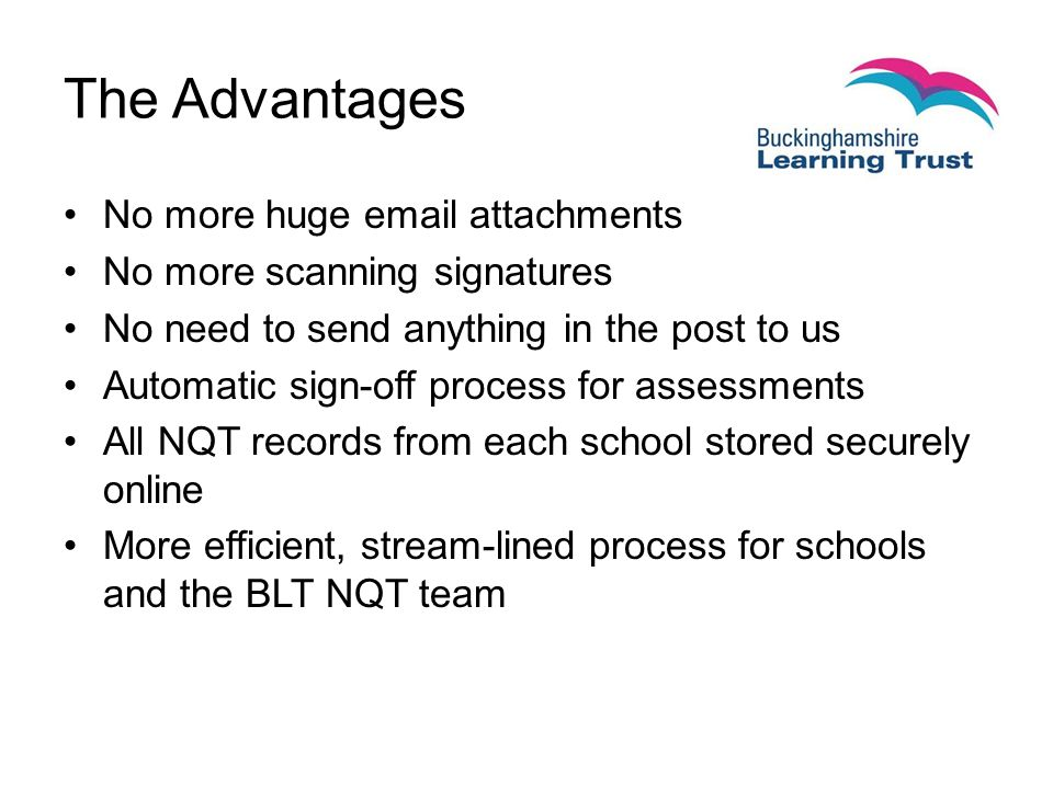 The Advantages No more huge  attachments No more scanning signatures No need to send anything in the post to us Automatic sign-off process for assessments All NQT records from each school stored securely online More efficient, stream-lined process for schools and the BLT NQT team