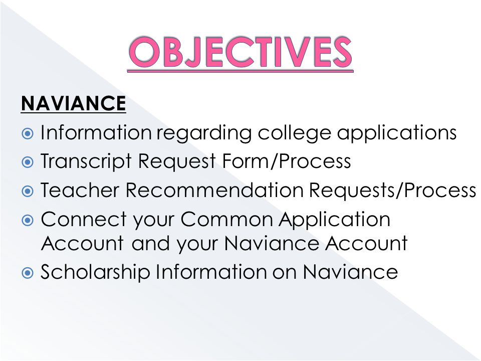 NAVIANCE  Information regarding college applications  Transcript Request Form/Process  Teacher Recommendation Requests/Process  Connect your Common Application Account and your Naviance Account  Scholarship Information on Naviance
