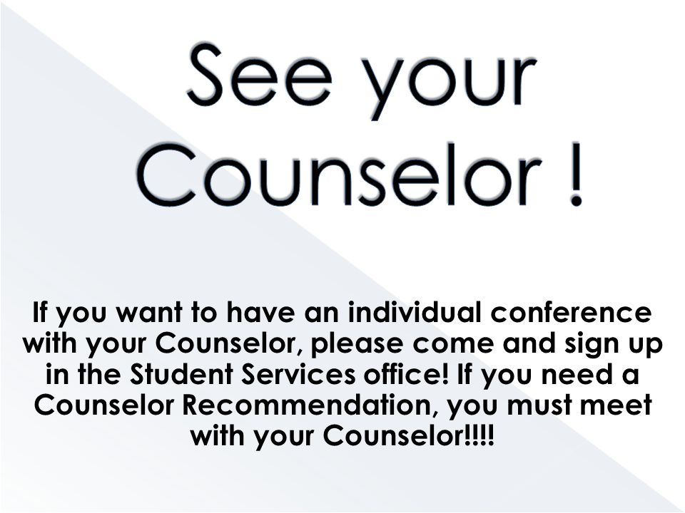 If you want to have an individual conference with your Counselor, please come and sign up in the Student Services office.