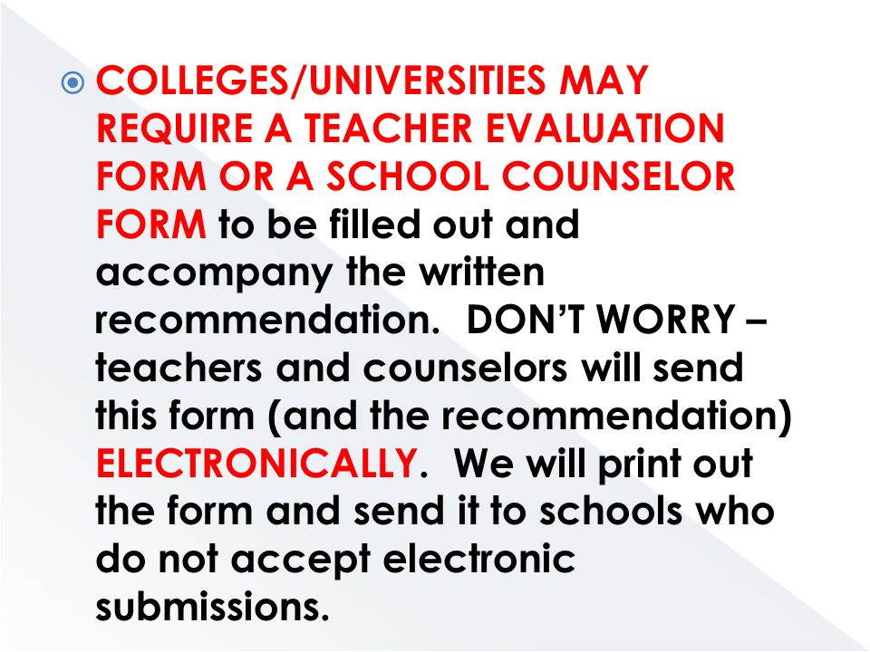  COLLEGES/UNIVERSITIES MAY REQUIRE A TEACHER EVALUATION FORM OR A SCHOOL COUNSELOR FORM to be filled out and accompany the written recommendation.