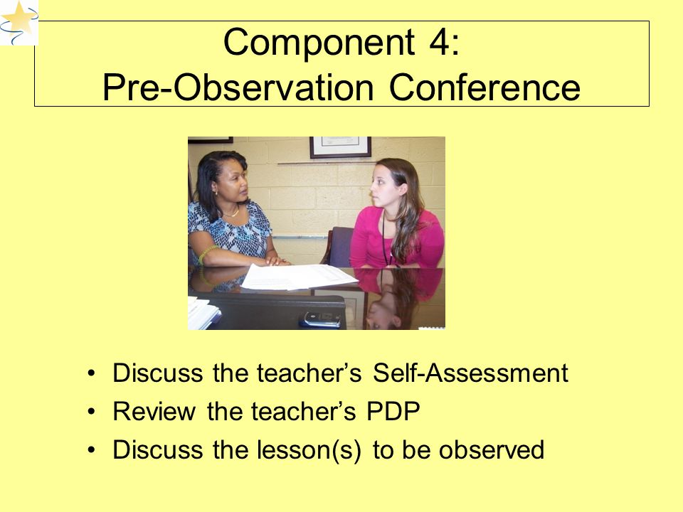 Component 4: Pre-Observation Conference Discuss the teacher's Self-Assessment Review the teacher's PDP Discuss the lesson(s) to be observed