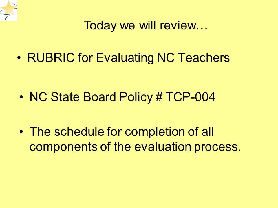 RUBRIC for Evaluating NC Teachers Today we will review… NC State Board Policy # TCP-004 The schedule for completion of all components of the evaluation process.