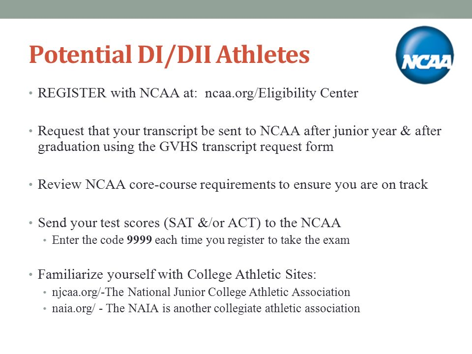 Potential DI/DII Athletes REGISTER with NCAA at: ncaa.org/Eligibility Center Request that your transcript be sent to NCAA after junior year & after graduation using the GVHS transcript request form Review NCAA core-course requirements to ensure you are on track Send your test scores (SAT &/or ACT) to the NCAA Enter the code 9999 each time you register to take the exam Familiarize yourself with College Athletic Sites: njcaa.org/-The National Junior College Athletic Association naia.org/ - The NAIA is another collegiate athletic association