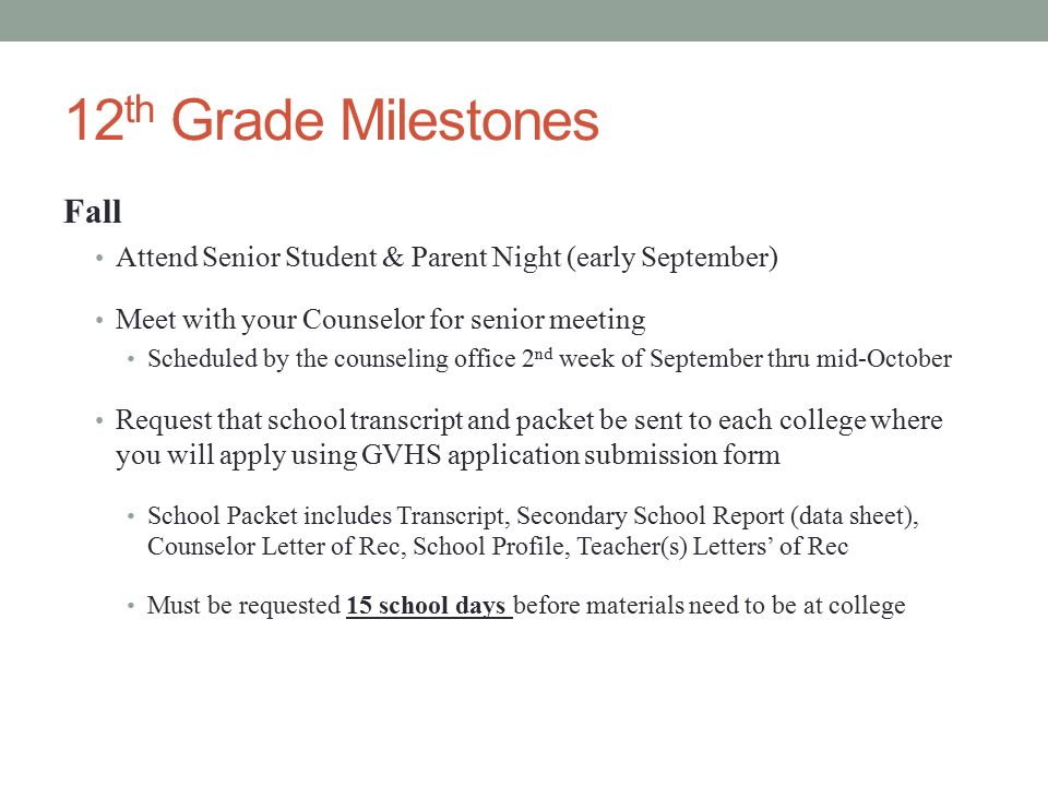 12 th Grade Milestones Fall Attend Senior Student & Parent Night (early September) Meet with your Counselor for senior meeting Scheduled by the counseling office 2 nd week of September thru mid-October Request that school transcript and packet be sent to each college where you will apply using GVHS application submission form School Packet includes Transcript, Secondary School Report (data sheet), Counselor Letter of Rec, School Profile, Teacher(s) Letters' of Rec Must be requested 15 school days before materials need to be at college