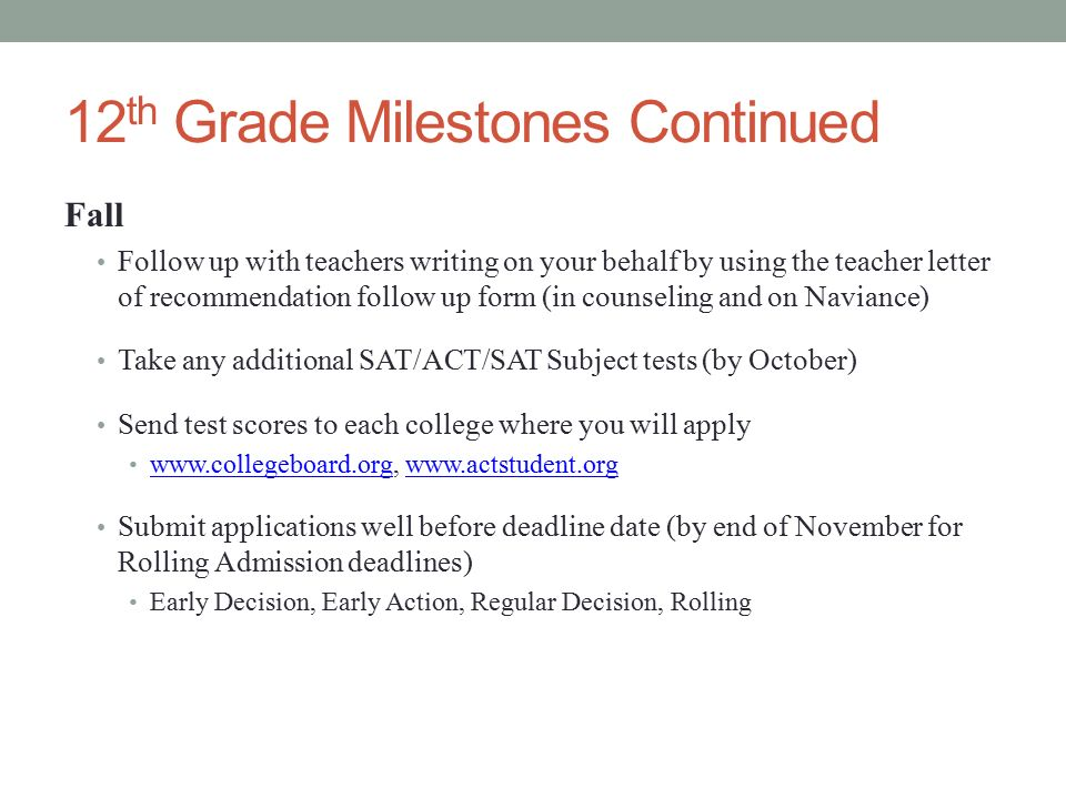 12 th Grade Milestones Continued Fall Follow up with teachers writing on your behalf by using the teacher letter of recommendation follow up form (in counseling and on Naviance) Take any additional SAT/ACT/SAT Subject tests (by October) Send test scores to each college where you will apply Submit applications well before deadline date (by end of November for Rolling Admission deadlines) Early Decision, Early Action, Regular Decision, Rolling