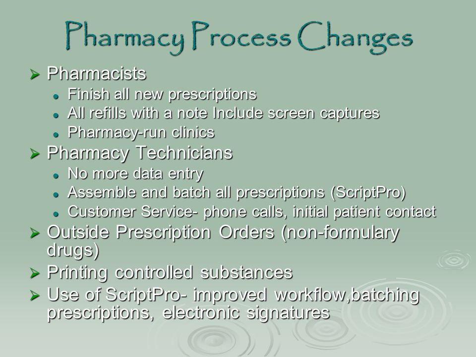 Pharmacy Process Changes  Pharmacists Finish all new prescriptions Finish all new prescriptions All refills with a note Include screen captures All refills with a note Include screen captures Pharmacy-run clinics Pharmacy-run clinics  Pharmacy Technicians No more data entry No more data entry Assemble and batch all prescriptions (ScriptPro) Assemble and batch all prescriptions (ScriptPro) Customer Service- phone calls, initial patient contact Customer Service- phone calls, initial patient contact  Outside Prescription Orders (non-formulary drugs)  Printing controlled substances  Use of ScriptPro- improved workflow,batching prescriptions, electronic signatures