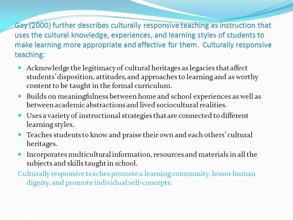Gay (2000) further describes culturally responsive teaching as instruction that uses the cultural knowledge, experiences, and learning styles of students to make learning more appropriate and effective for them.