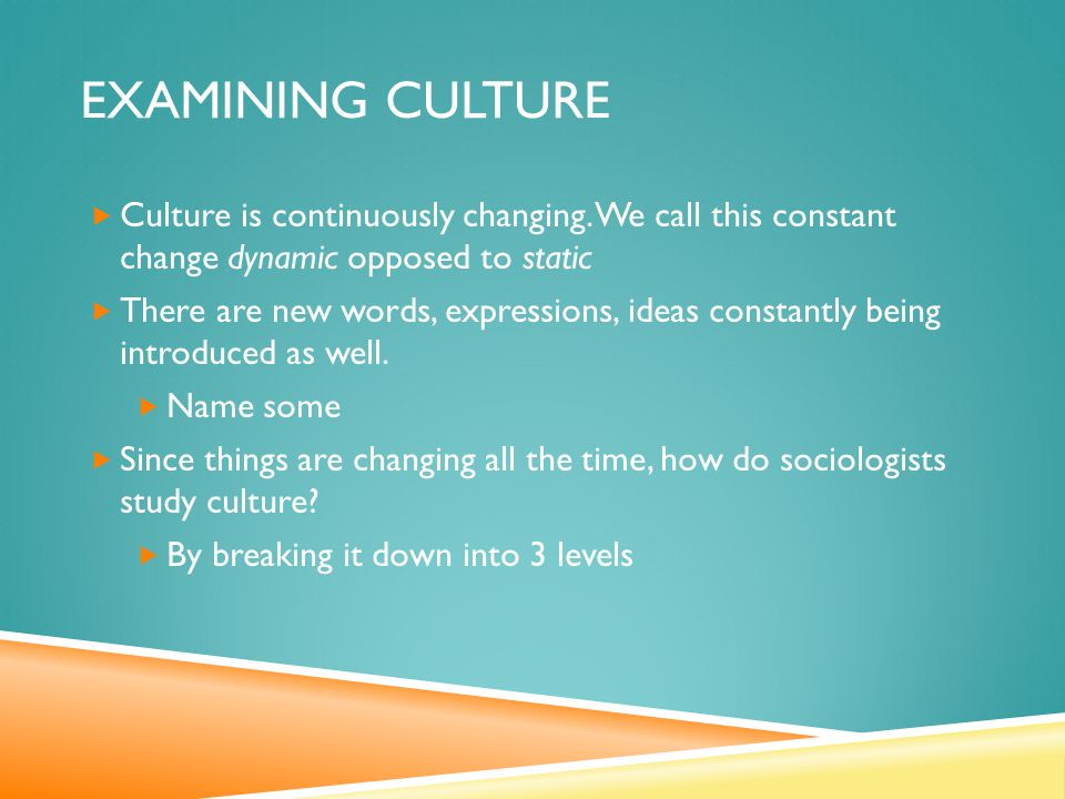 EXAMINING CULTURE  Culture is continuously changing.