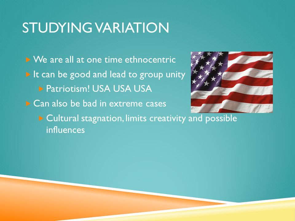 STUDYING VARIATION  We are all at one time ethnocentric  It can be good and lead to group unity  Patriotism.