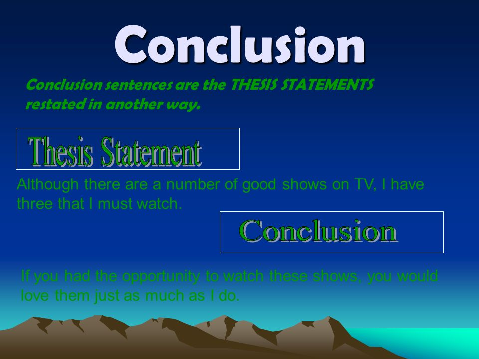 Conclusion Conclusion sentences are the THESIS STATEMENTS restated in another way.