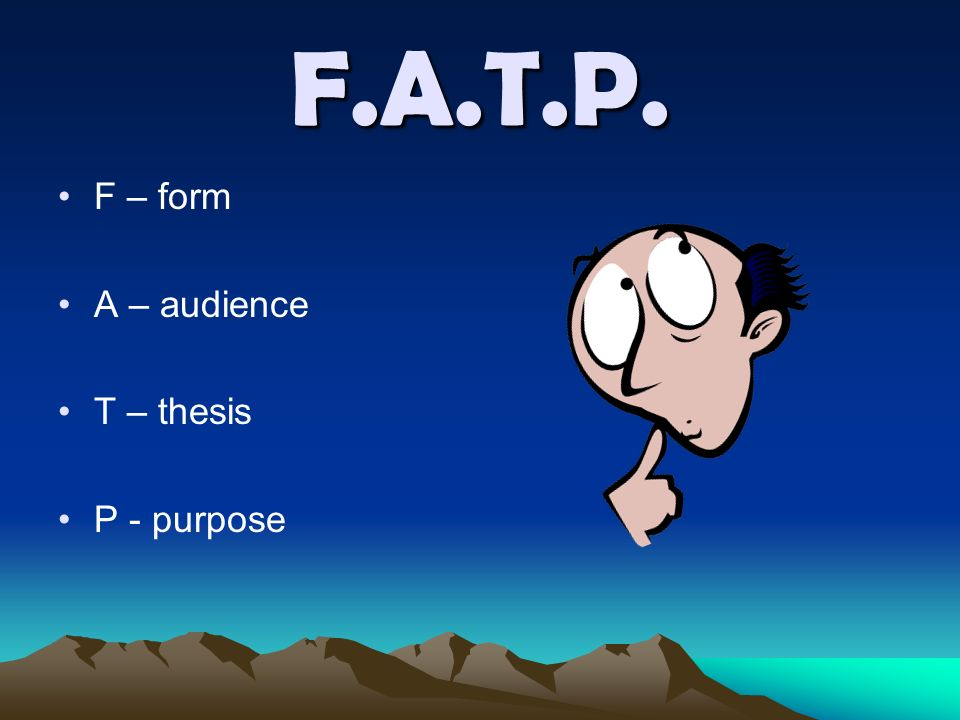 F.A.T.P. F – form A – audience T – thesis P - purpose