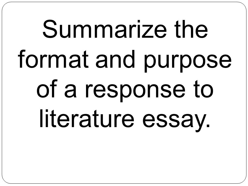 21 summarize the format and purpose of a response to literature essay - Response To Literature Essay Format