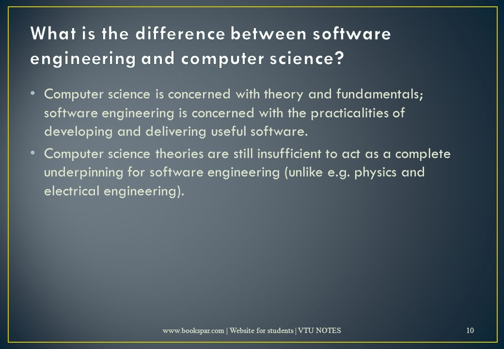 Computer science is concerned with theory and fundamentals; software engineering is concerned with the practicalities of developing and delivering useful software.