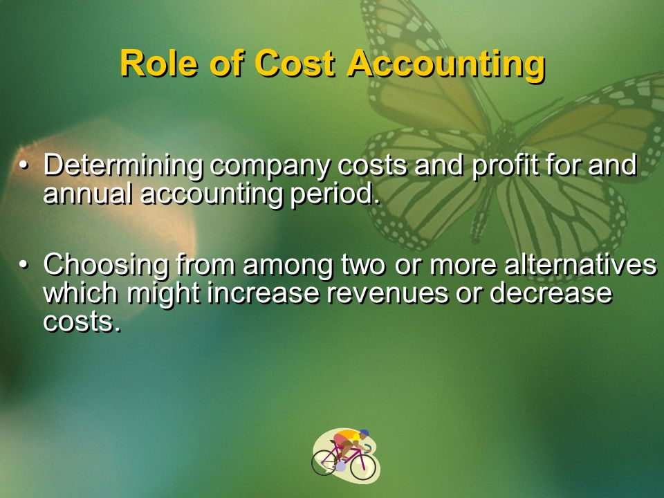 Role of Cost Accounting Determining company costs and profit for and annual accounting period.