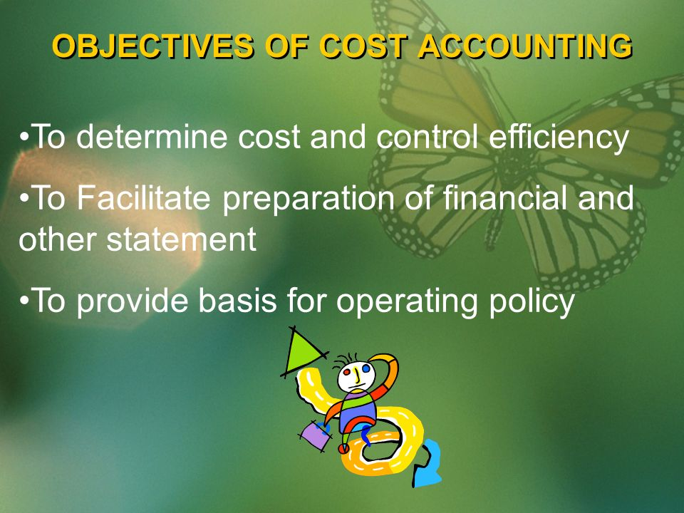 OBJECTIVES OF COST ACCOUNTING To determine cost and control efficiency To Facilitate preparation of financial and other statement To provide basis for operating policy