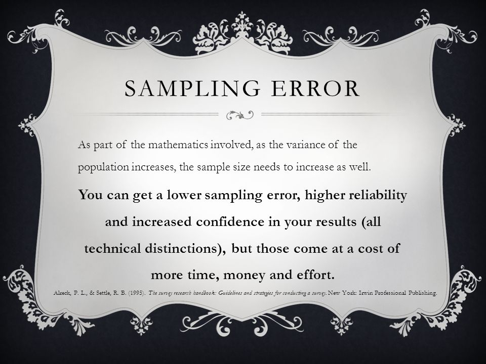 SAMPLING ERROR As part of the mathematics involved, as the variance of the population increases, the sample size needs to increase as well.