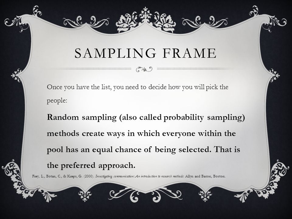 SAMPLING FRAME Once you have the list, you need to decide how you will pick the people: Random sampling (also called probability sampling) methods create ways in which everyone within the pool has an equal chance of being selected.