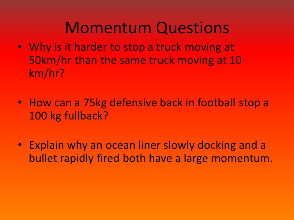 Momentum Questions Why is it harder to stop a truck moving at 50km/hr than the same truck moving at 10 km/hr.